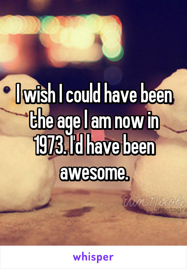 I wish I could have been the age I am now in 1973. I'd have been awesome.