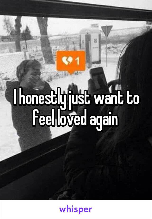 I honestly just want to feel loved again