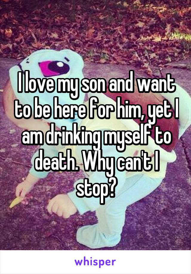 I love my son and want to be here for him, yet I am drinking myself to death. Why can't I stop?