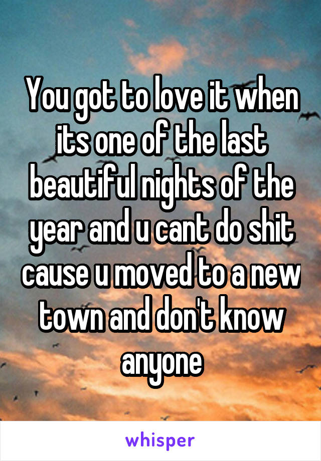 You got to love it when its one of the last beautiful nights of the year and u cant do shit cause u moved to a new town and don't know anyone