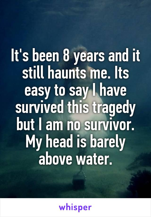 It's been 8 years and it still haunts me. Its easy to say I have survived this tragedy but I am no survivor. My head is barely above water.