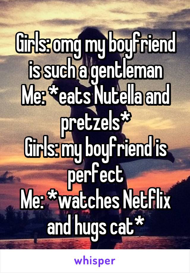 Girls: omg my boyfriend is such a gentleman Me: *eats Nutella and pretzels* Girls: my boyfriend is perfect Me: *watches Netflix and hugs cat*