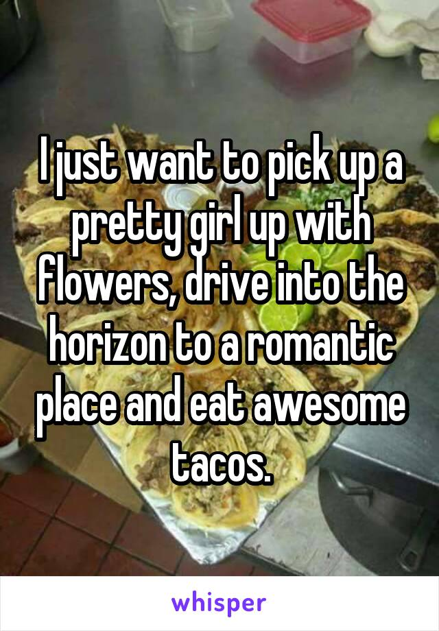I just want to pick up a pretty girl up with flowers, drive into the horizon to a romantic place and eat awesome tacos.