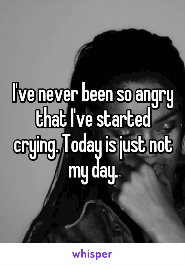 I've never been so angry that I've started crying. Today is just not my day.