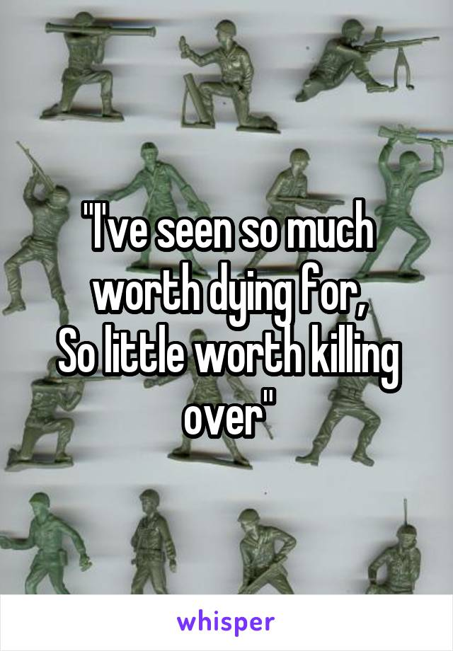 """""""I've seen so much worth dying for, So little worth killing over"""""""