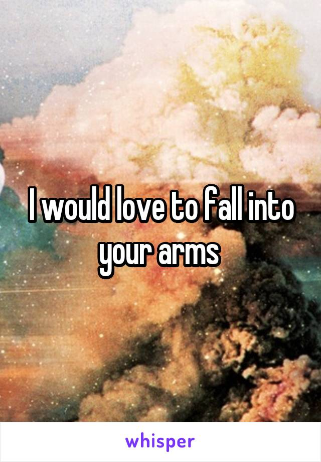 I would love to fall into your arms