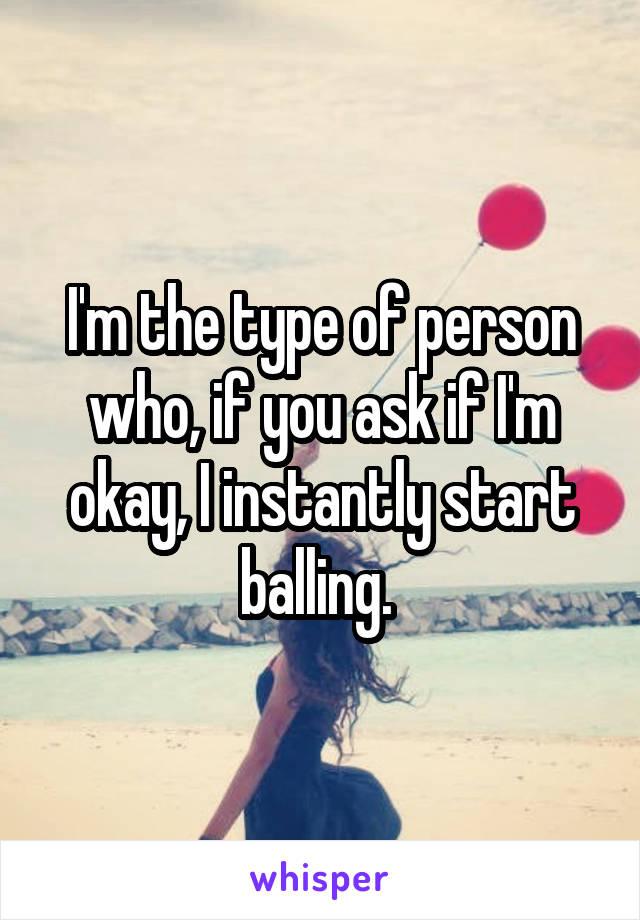 I'm the type of person who, if you ask if I'm okay, I instantly start balling.