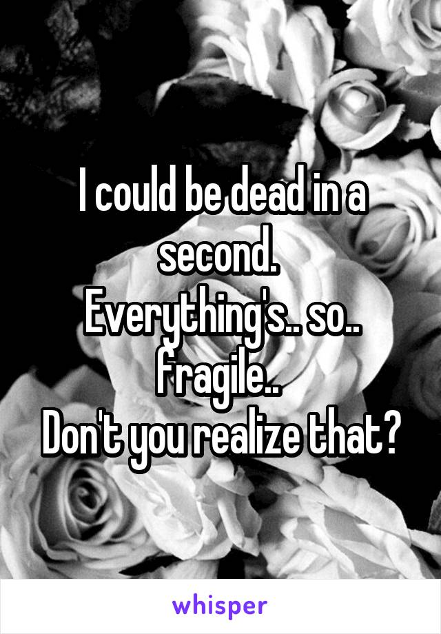 I could be dead in a second.  Everything's.. so.. fragile..  Don't you realize that?