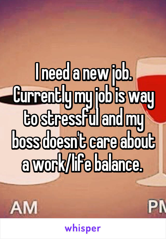 I need a new job. Currently my job is way to stressful and my boss doesn't care about a work/life balance.