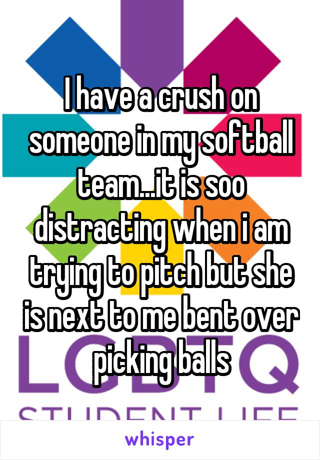 I have a crush on someone in my softball team...it is soo distracting when i am trying to pitch but she is next to me bent over picking balls