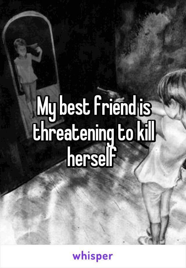 My best friend is threatening to kill herself