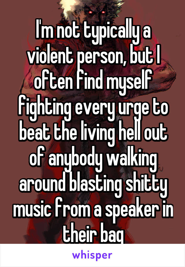 I'm not typically a violent person, but I often find myself fighting every urge to beat the living hell out of anybody walking around blasting shitty music from a speaker in their bag