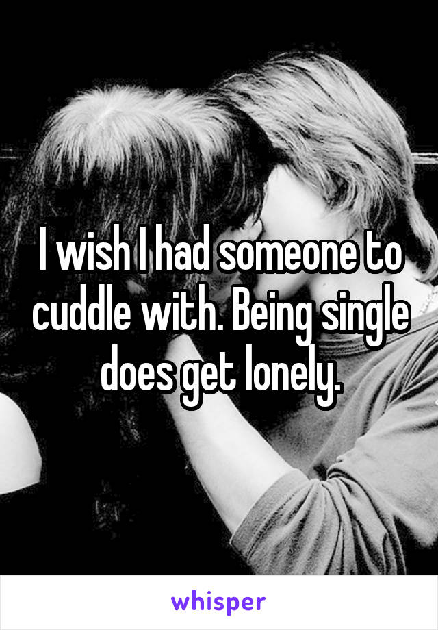 I wish I had someone to cuddle with. Being single does get lonely.