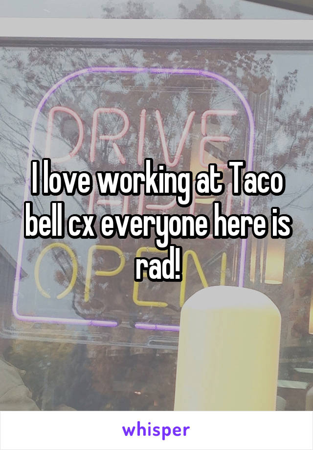 I love working at Taco bell cx everyone here is rad!