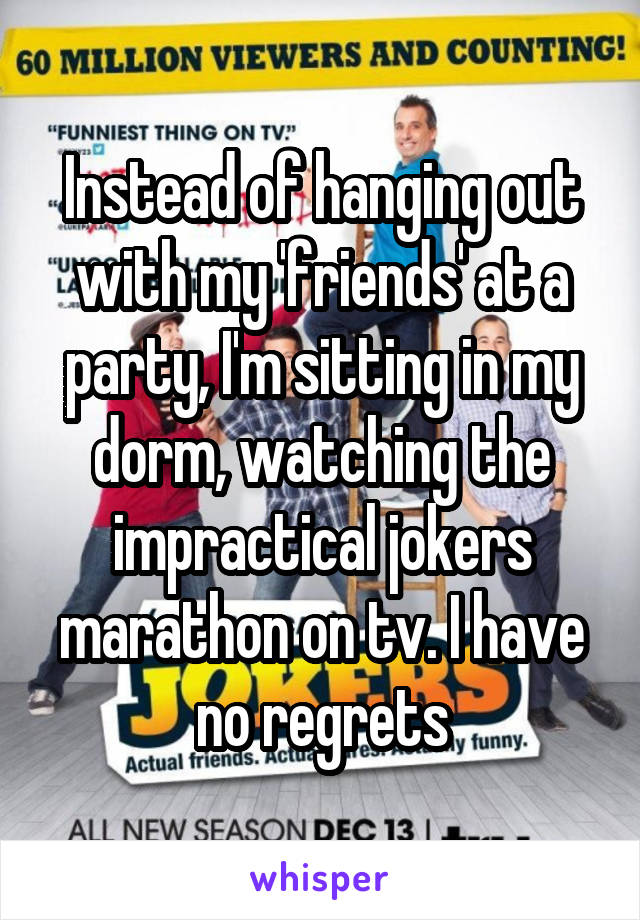 Instead of hanging out with my 'friends' at a party, I'm sitting in my dorm, watching the impractical jokers marathon on tv. I have no regrets