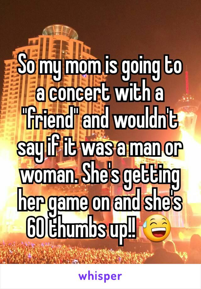 "So my mom is going to a concert with a ""friend"" and wouldn't say if it was a man or woman. She's getting her game on and she's 60 thumbs up!! 😅"