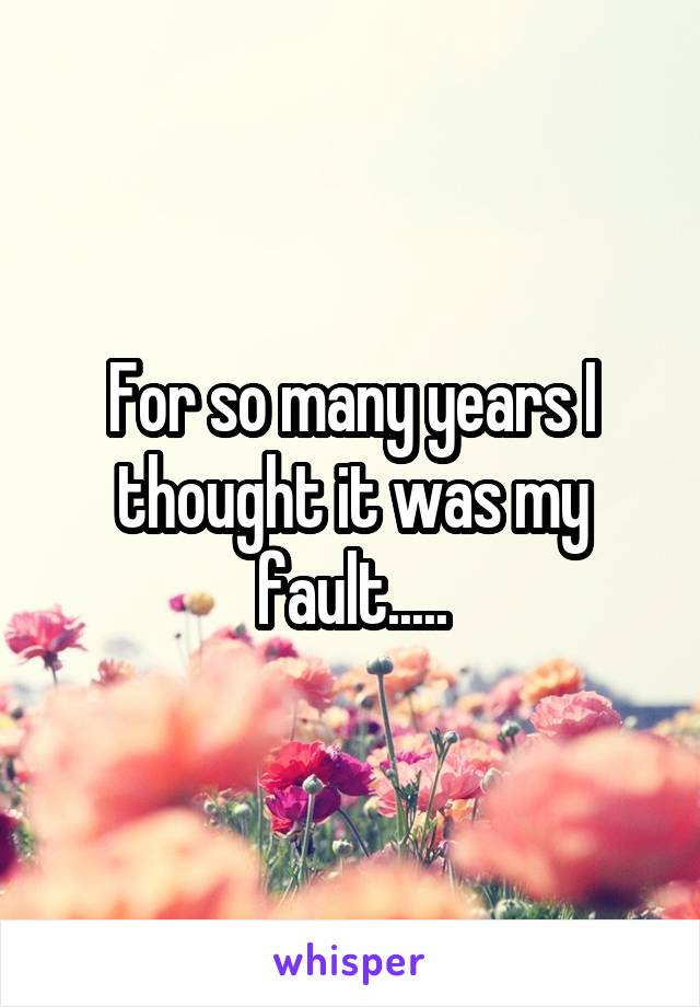 For so many years I thought it was my fault.....