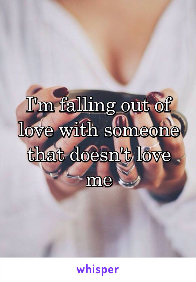 I'm falling out of love with someone that doesn't love me