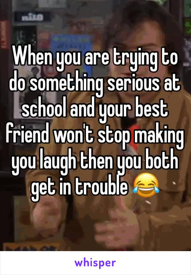 When you are trying to do something serious at school and your best friend won't stop making you laugh then you both get in trouble 😂