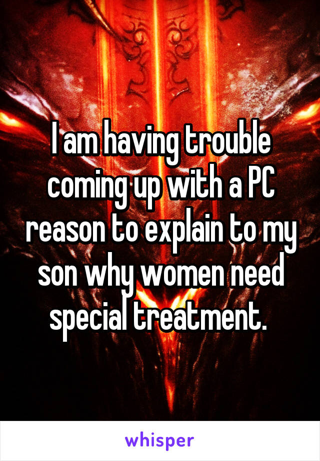 I am having trouble coming up with a PC reason to explain to my son why women need special treatment.