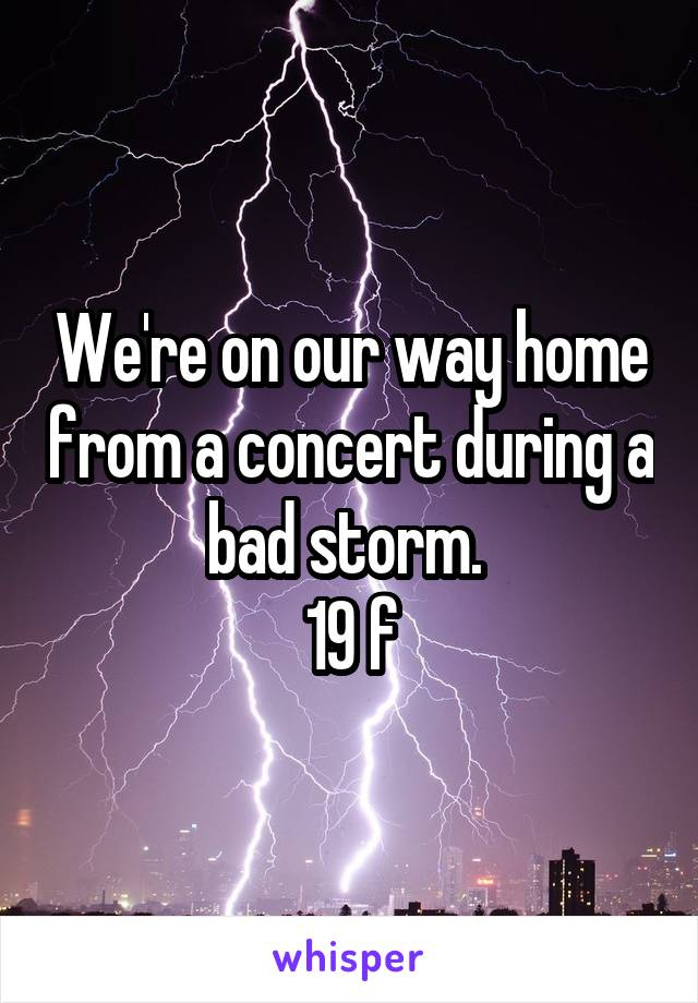 We're on our way home from a concert during a bad storm.  19 f