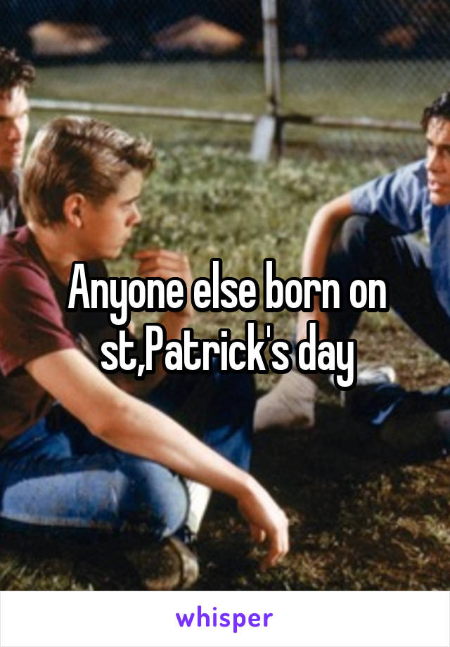 Anyone else born on st,Patrick's day