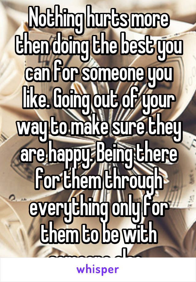 Nothing hurts more then doing the best you can for someone you like. Going out of your way to make sure they are happy. Being there for them through everything only for them to be with someone else.