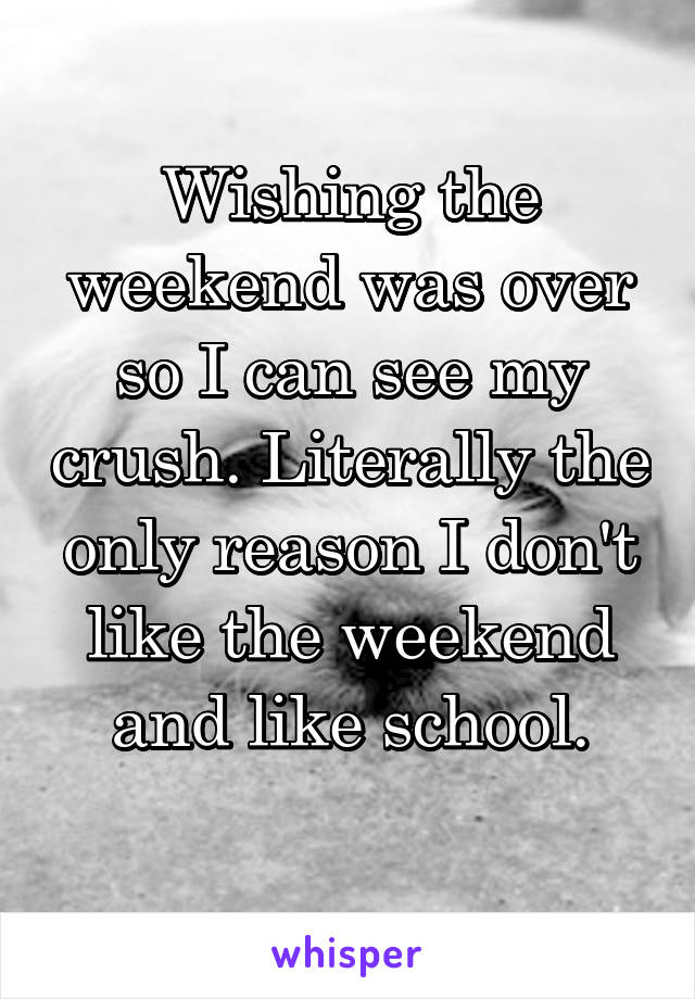 Wishing the weekend was over so I can see my crush. Literally the only reason I don't like the weekend and like school.