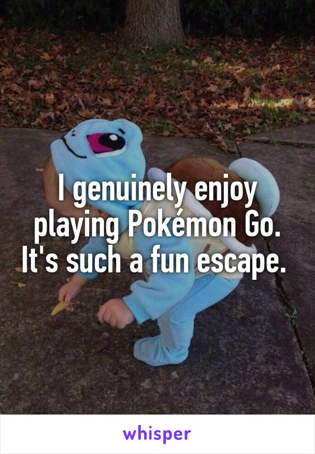 I genuinely enjoy playing Pokémon Go. It's such a fun escape.