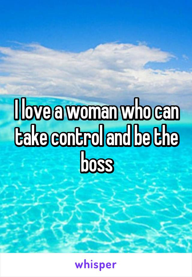 I love a woman who can take control and be the boss