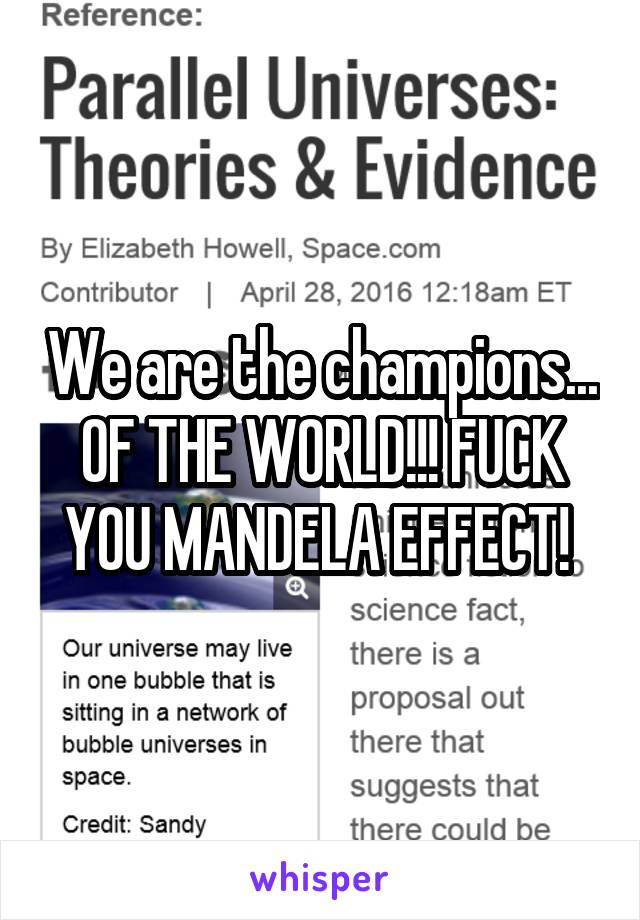We are the champions... OF THE WORLD!!! FUCK YOU MANDELA EFFECT!