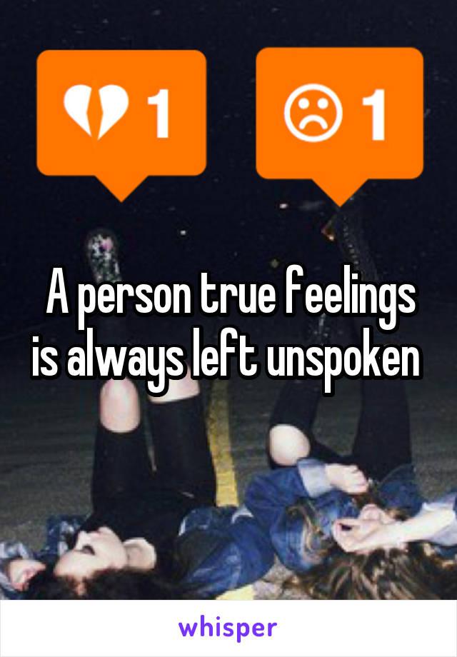 A person true feelings is always left unspoken