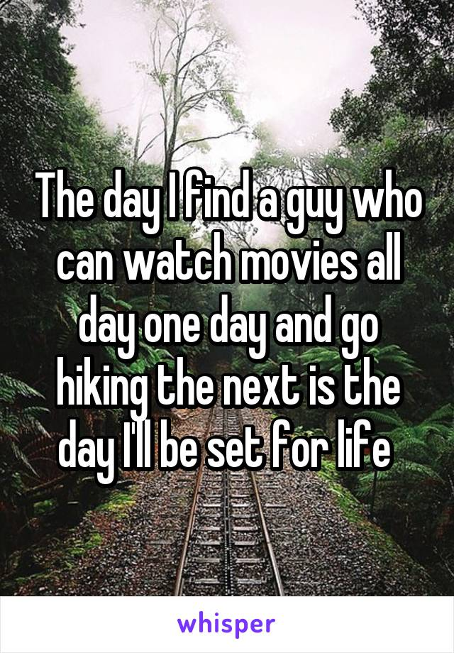 The day I find a guy who can watch movies all day one day and go hiking the next is the day I'll be set for life