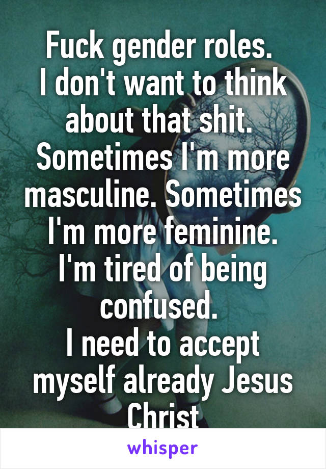Fuck gender roles.  I don't want to think about that shit.  Sometimes I'm more masculine. Sometimes I'm more feminine. I'm tired of being confused.  I need to accept myself already Jesus Christ