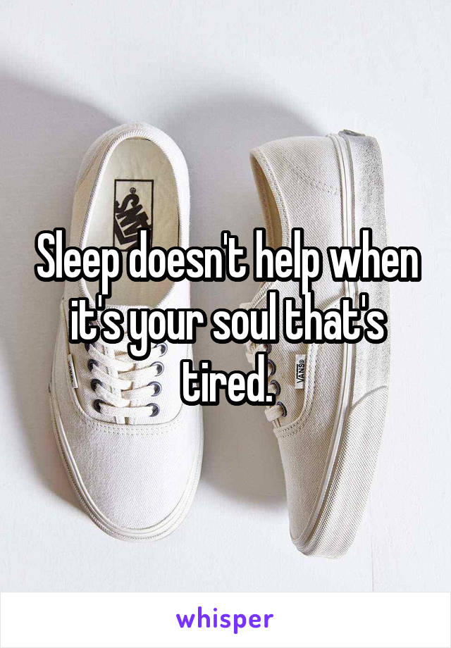 Sleep doesn't help when it's your soul that's tired.