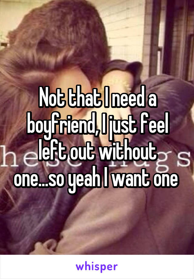 Not that I need a boyfriend, I just feel left out without one...so yeah I want one