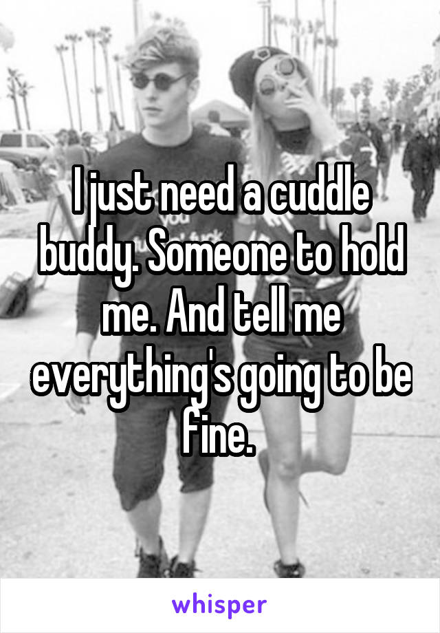 I just need a cuddle buddy. Someone to hold me. And tell me everything's going to be fine.