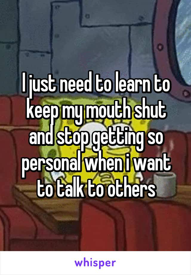 I just need to learn to keep my mouth shut and stop getting so personal when i want to talk to others