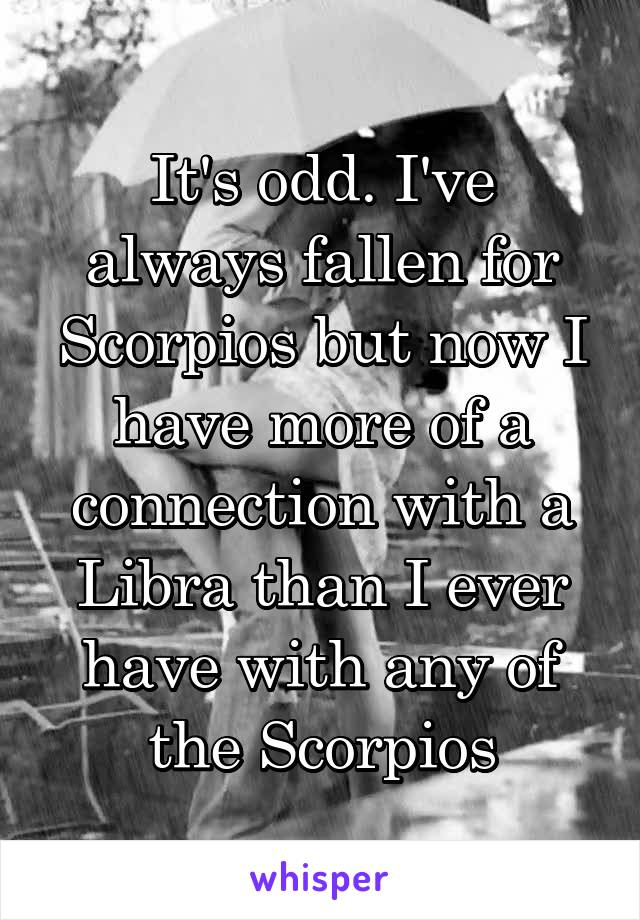 It's odd. I've always fallen for Scorpios but now I have more of a connection with a Libra than I ever have with any of the Scorpios