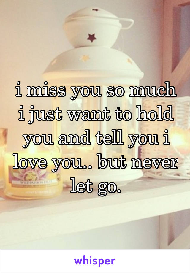 i miss you so much i just want to hold you and tell you i love you.. but never let go.