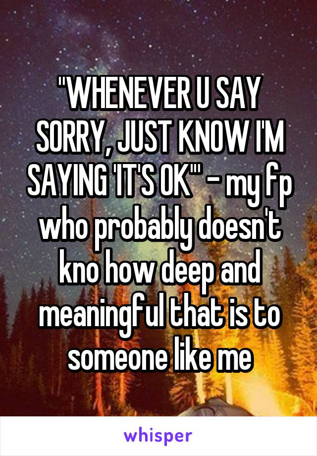 """WHENEVER U SAY SORRY, JUST KNOW I'M SAYING 'IT'S OK'"" - my fp who probably doesn't kno how deep and meaningful that is to someone like me"