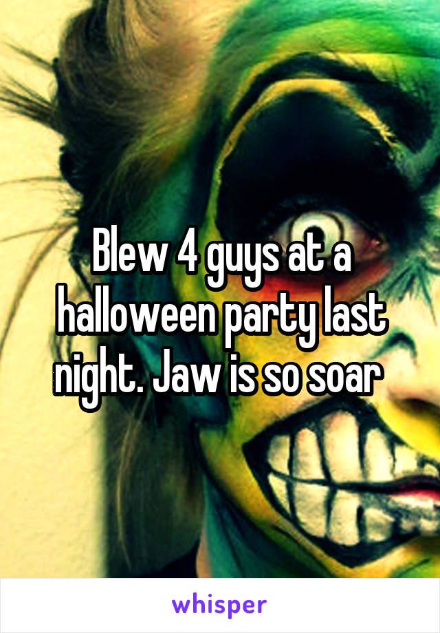 Blew 4 guys at a halloween party last night. Jaw is so soar