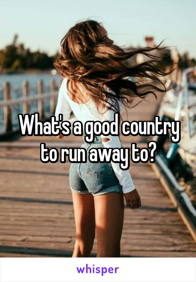 What's a good country to run away to?