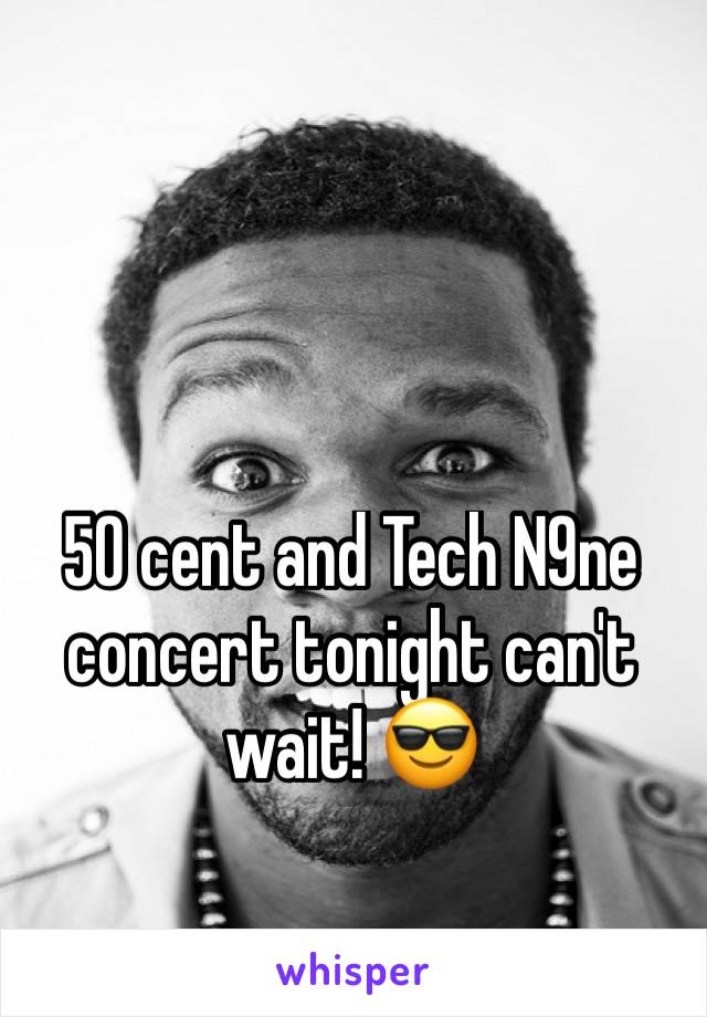 50 cent and Tech N9ne concert tonight can't wait! 😎