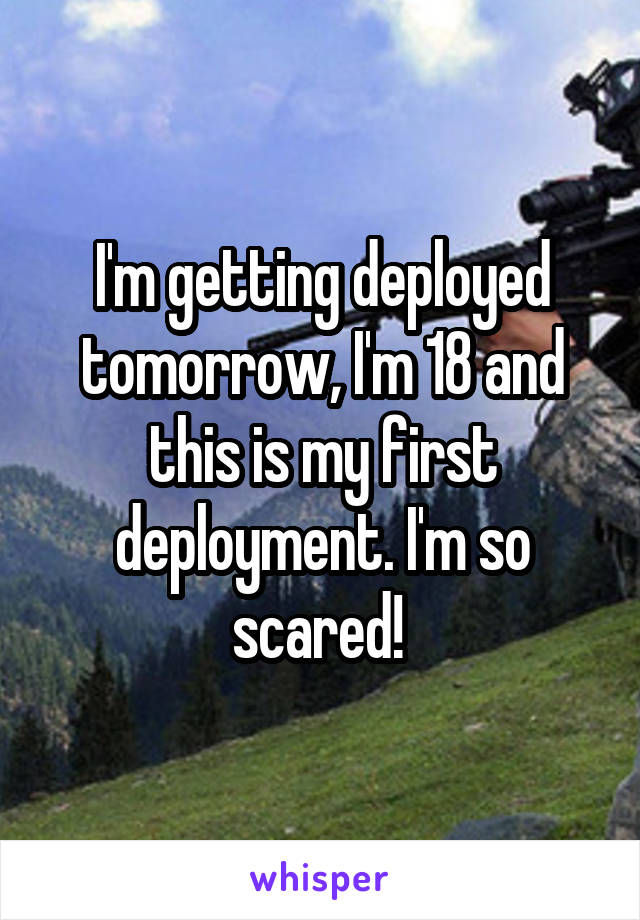 I'm getting deployed tomorrow, I'm 18 and this is my first deployment. I'm so scared!