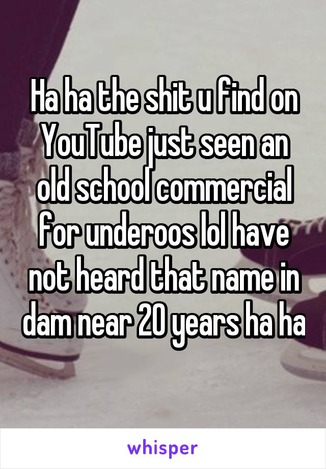 Ha ha the shit u find on YouTube just seen an old school commercial for underoos lol have not heard that name in dam near 20 years ha ha