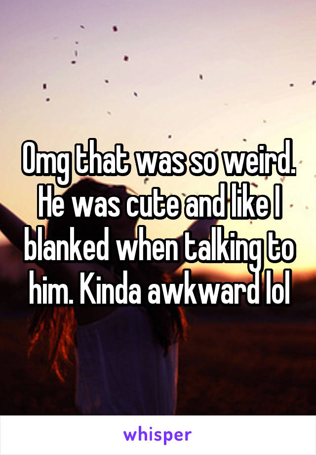 Omg that was so weird. He was cute and like I blanked when talking to him. Kinda awkward lol