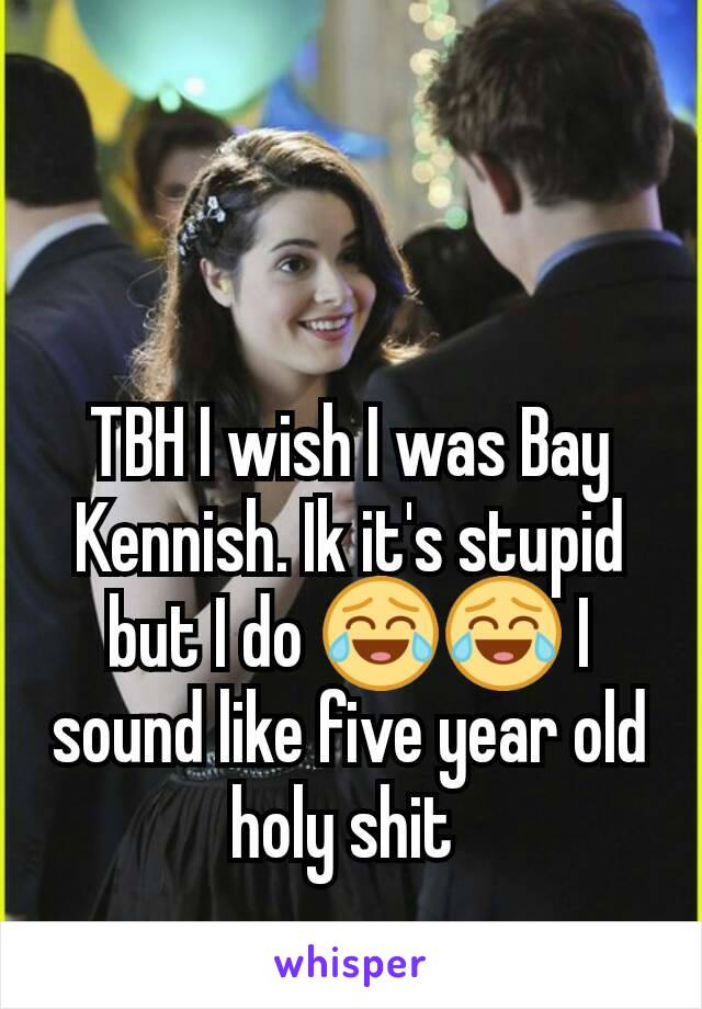 TBH I wish I was Bay Kennish. Ik it's stupid but I do 😂😂 I sound like five year old holy shit
