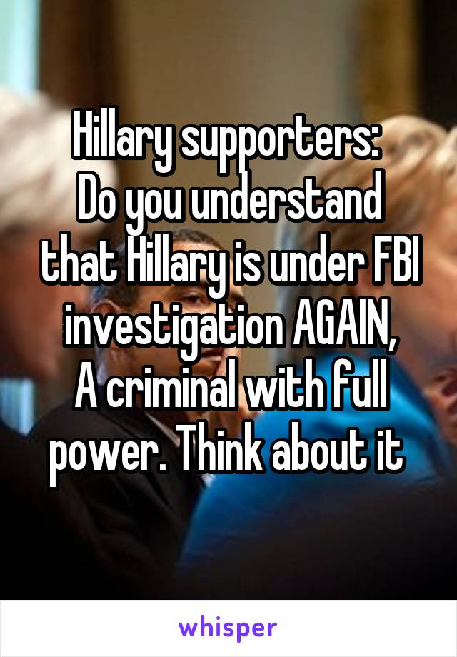 Hillary supporters:  Do you understand that Hillary is under FBI investigation AGAIN, A criminal with full power. Think about it