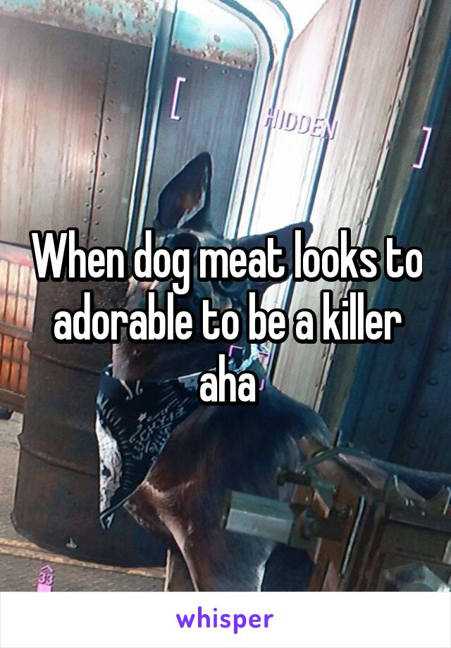 When dog meat looks to adorable to be a killer aha